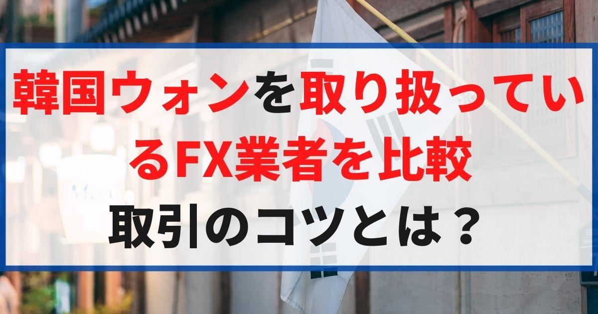 韓国ウォンを取扱っているFX業者を比較!取引のコツとは?