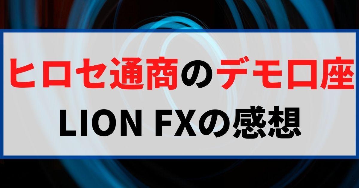 ヒロセ通商のデモ口座 LION FXの感想