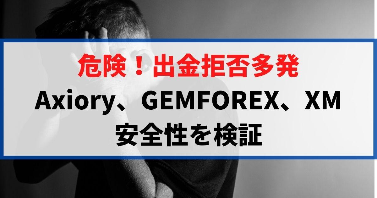 危険!出金拒否多発-Axiory、GEMFOREX、XMの安全性を検証