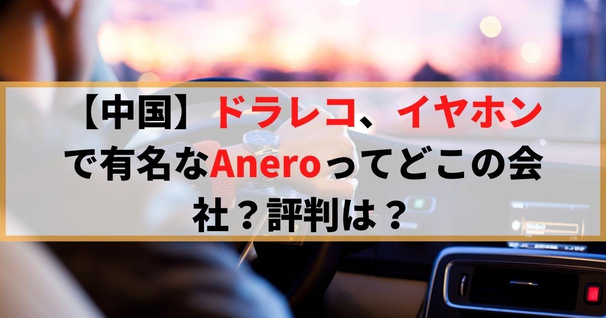 【中国】ドラレコ、イヤホンで有名なAneroってどこの会社?評判は?