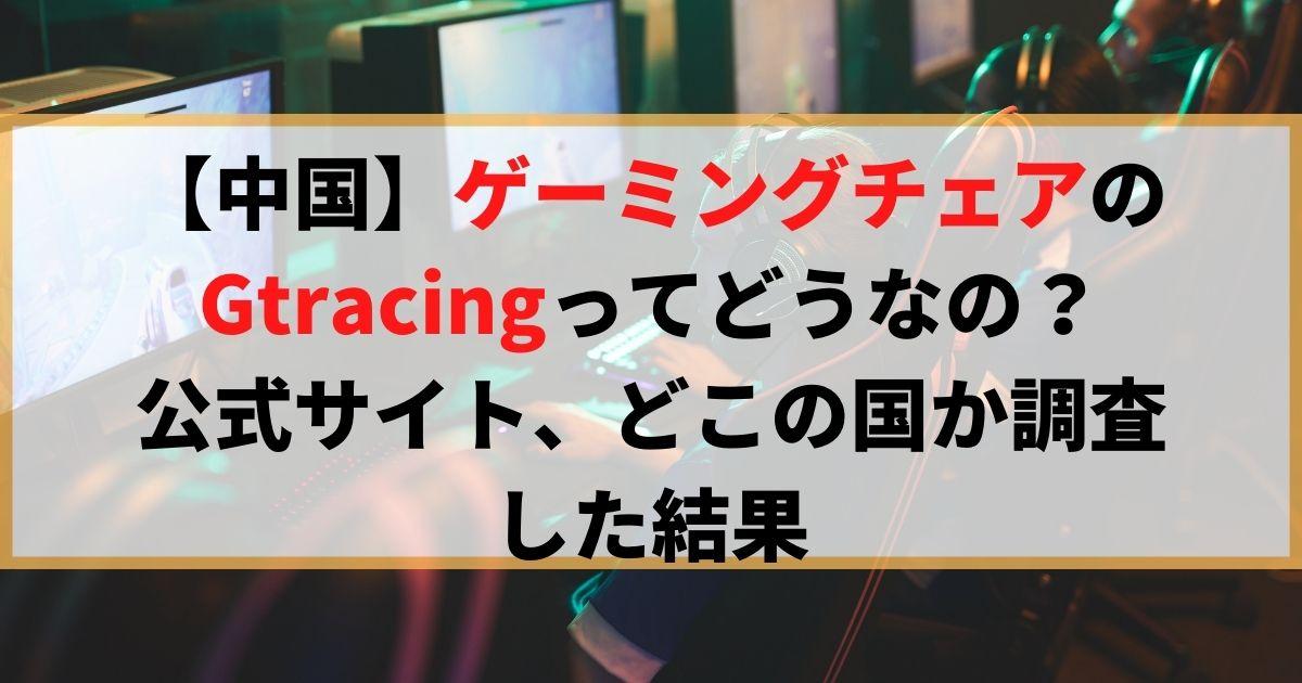 ゲーミングチェアのGtracingってどうなの?公式サイト、どこの国か調査した結果