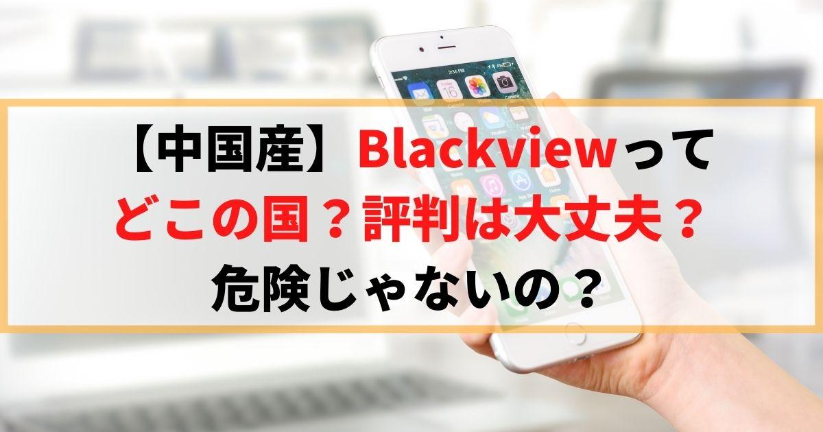 【中国産】Blackviewって どこの国?評判は大丈夫? 危険じゃないの?