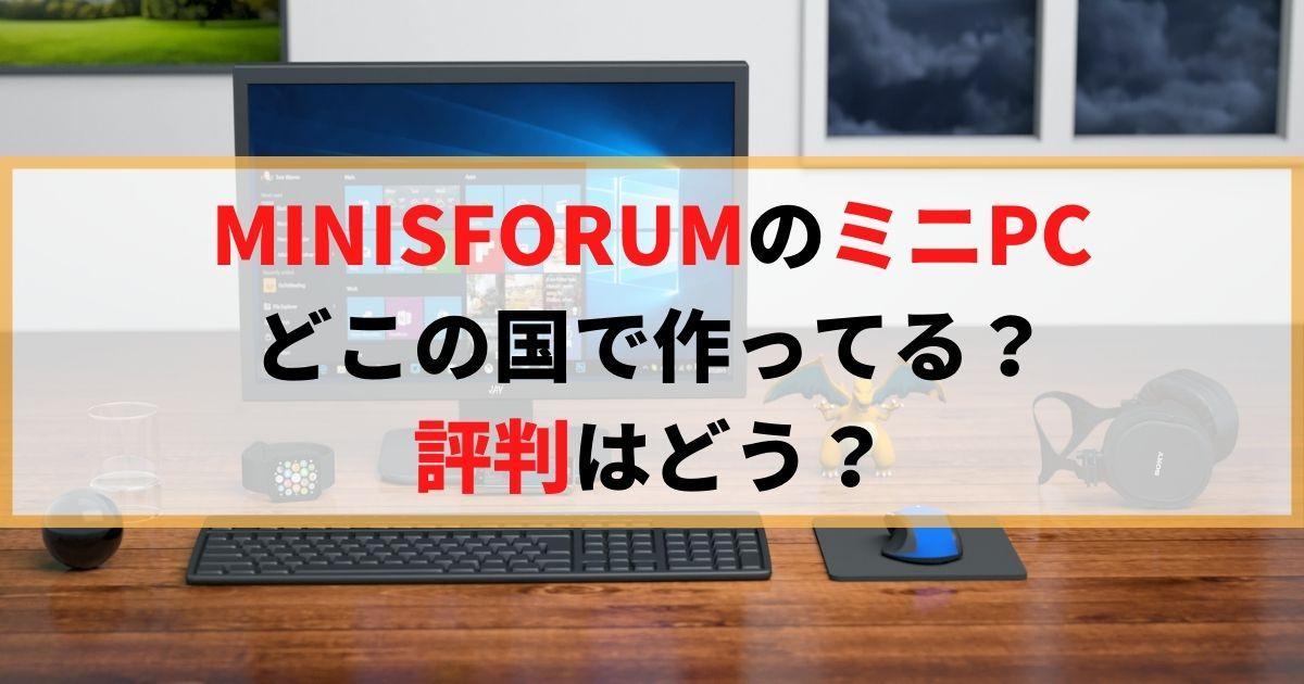 【やっぱり中国】MINISFORUMのミニPCってどこの国で作ってる?評判はどう?