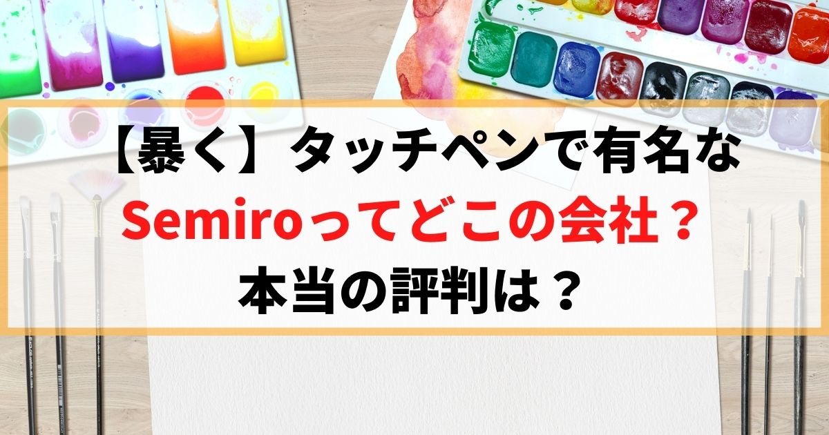 【暴く】タッチペンで有名なSemiroってどこの会社?本当の評判は?