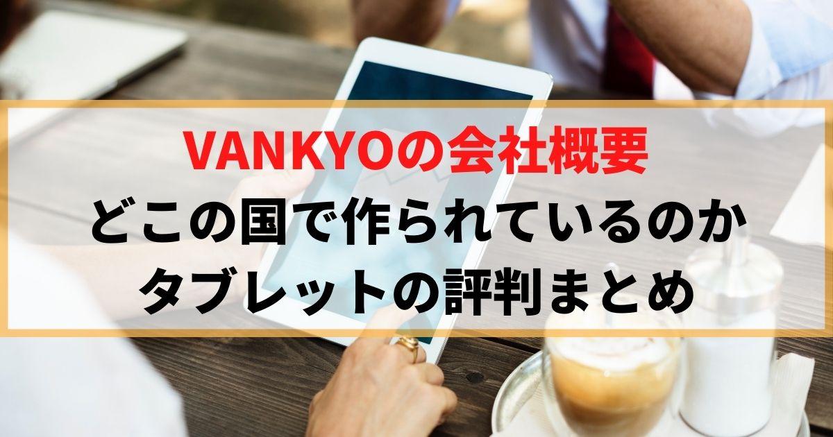 VANKYOの会社概要 どこの国で作られているのか タブレットの評判まとめ