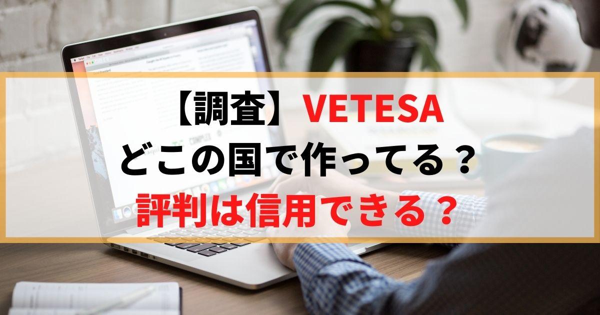 【暴いたよ】VETESAはどこの国で作ってる?評判は信用できる?