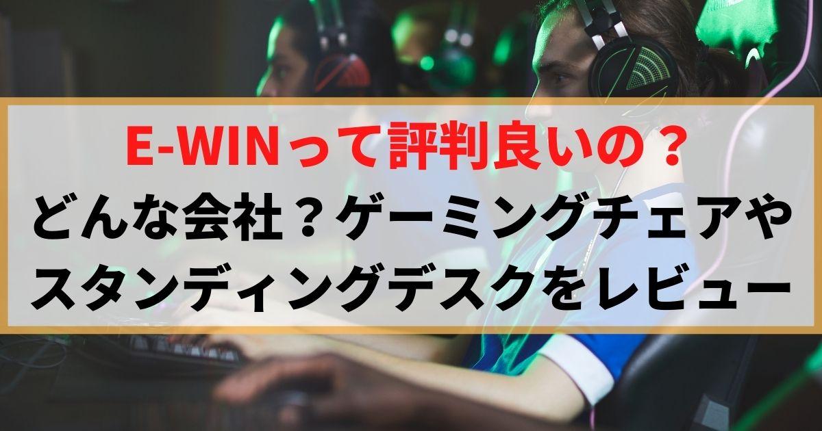 【調査】E-WINって評判良いの?どんな会社?ゲーミングチェアやスタンディングデスクをレビュー