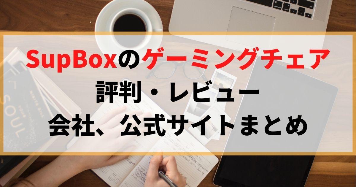 SupBoxのゲーミングチェアの評判は?会社、公式サイトまとめ