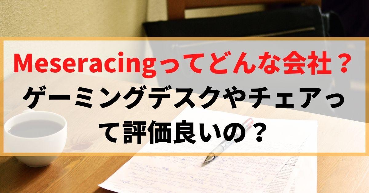 【まとめ】Meseracingってどんな会社?ゲーミングデスクやチェアって評価良いの?